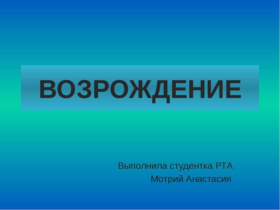 ВОЗРОЖДЕНИЕ Выполнила студентка РТА Мотрий Анастасия