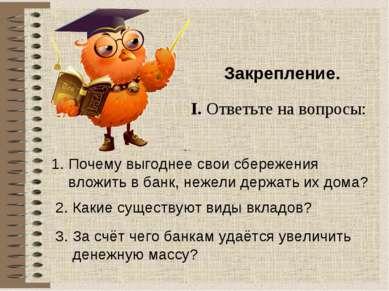 Закрепление. I. Ответьте на вопросы: 1. Почему выгоднее свои сбережения вложи...