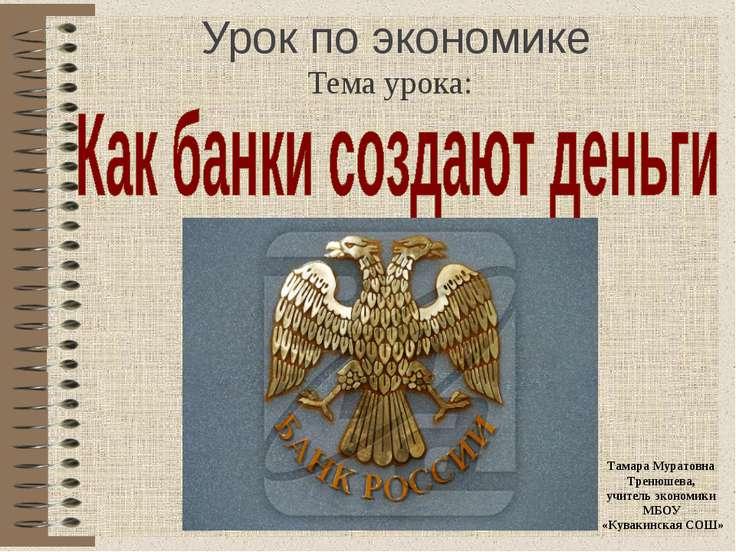 Урок по экономике Тема урока: Тамара Муратовна Тренюшева, учитель экономики М...
