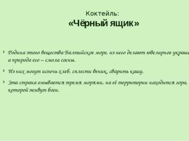 Коктейль: «Чёрный ящик» Родина этого вещества Балтийское море, из него делают...