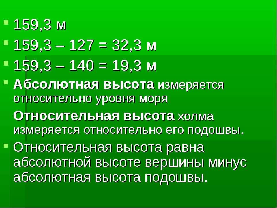 159,3 м 159,3 – 127 = 32,3 м 159,3 – 140 = 19,3 м Абсолютная высота измеряетс...