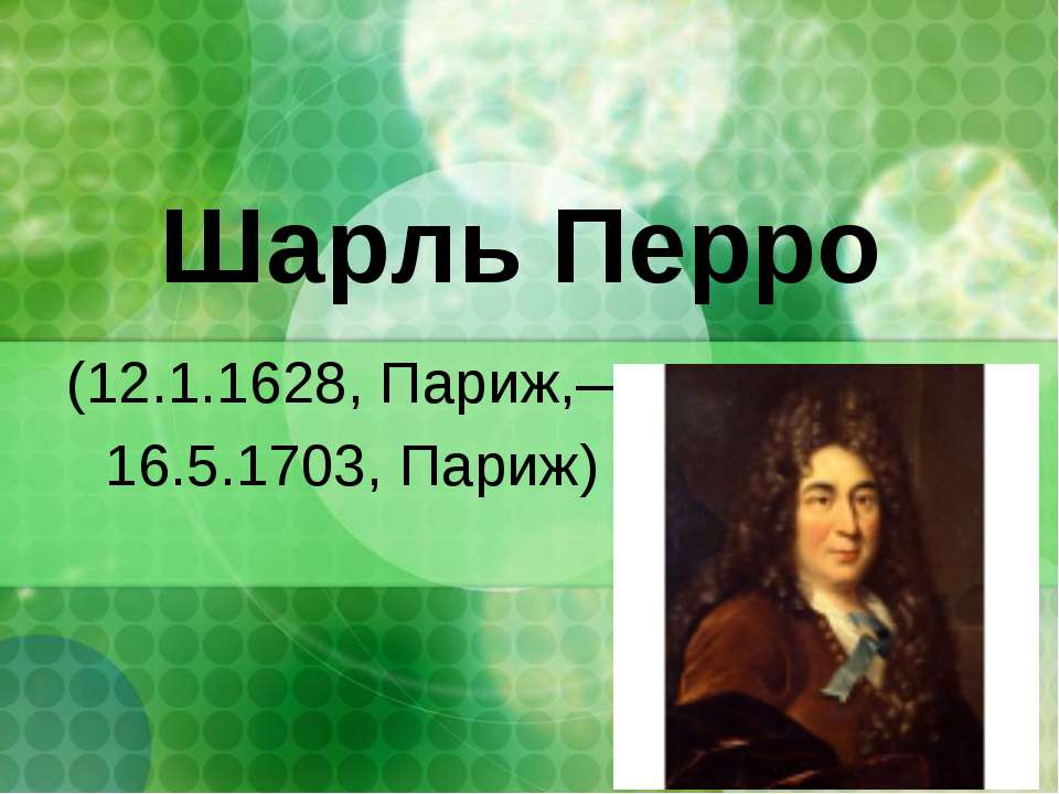 Шарль Перро (12.1.1628, Париж,— 16.5.1703, Париж)