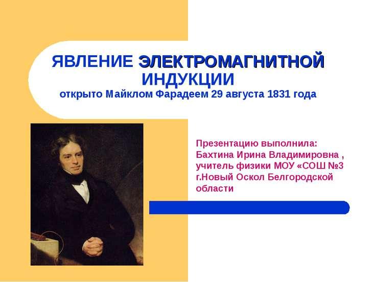ЯВЛЕНИЕ ЭЛЕКТРОМАГНИТНОЙ ИНДУКЦИИ открыто Майклом Фарадеем 29 августа 1831 го...