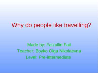 Why do people like travelling? Made by: Faizullin Fail Teacher: Boyko Olga Ni...