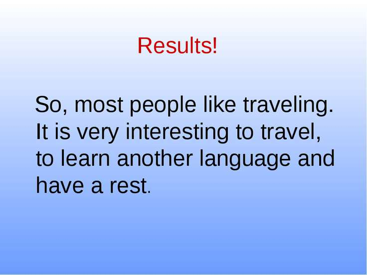 Results! So, most people like traveling. It is very interesting to travel, to...
