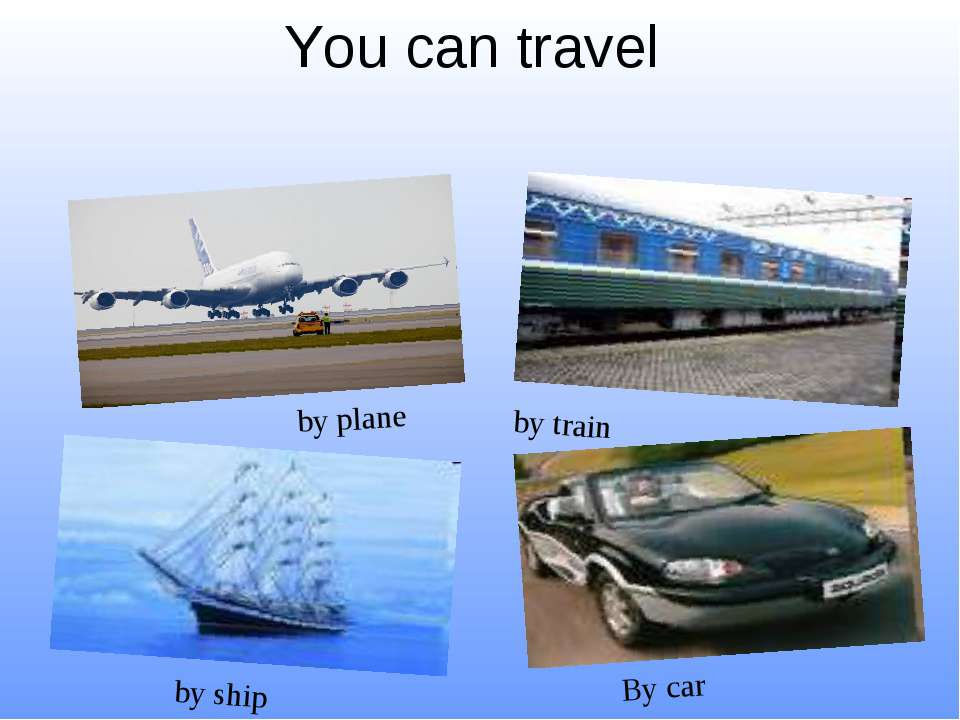 You can travel By car by ship by plane by train