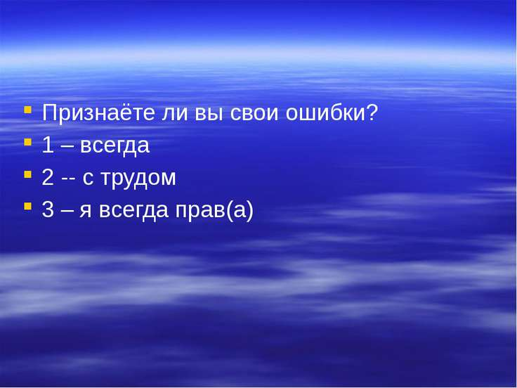 Признаёте ли вы свои ошибки? 1 – всегда 2 -- с трудом 3 – я всегда прав(а)