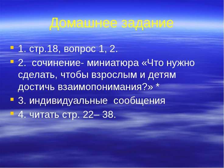 Домашнее задание 1. стр.18, вопрос 1, 2. 2. сочинение- миниатюра «Что нужно с...