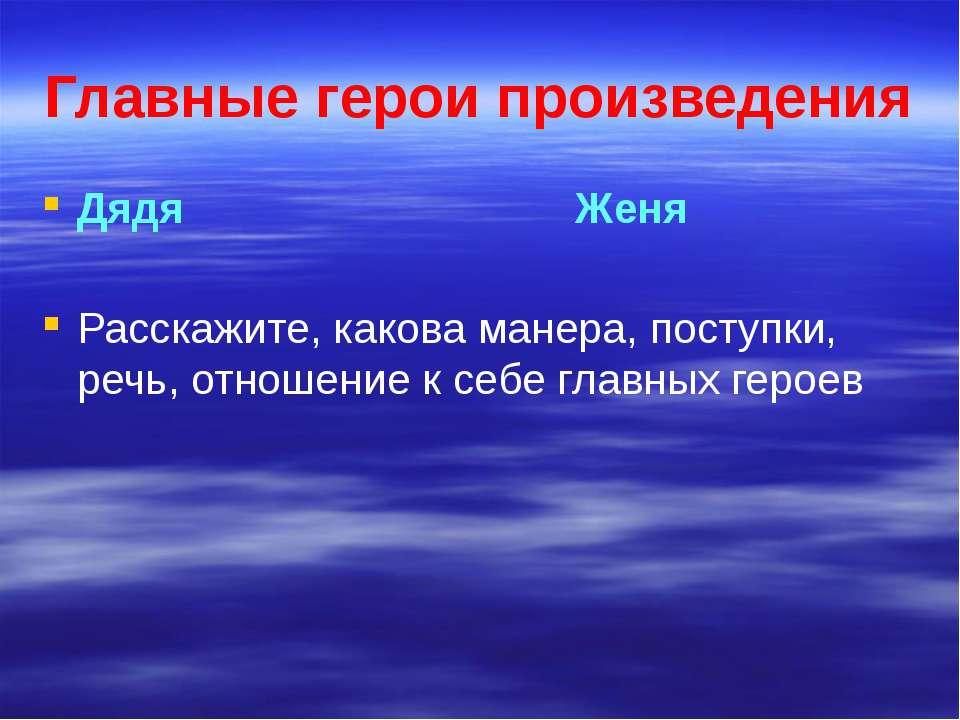 Главные герои произведения Дядя Женя Расскажите, какова манера, поступки, реч...