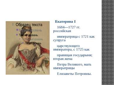 Екатерина I 1684—1727 гг. российская императрица с 1721 как супруга царствующ...