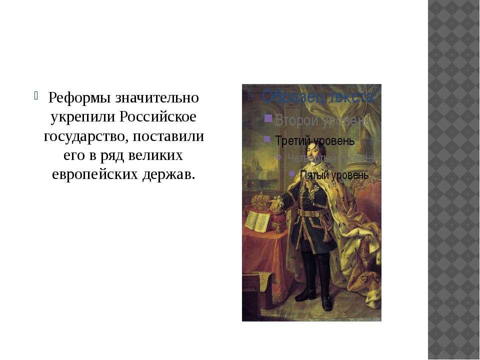 Реформы значительно укрепили Российское государство, поставили его в ряд вели...