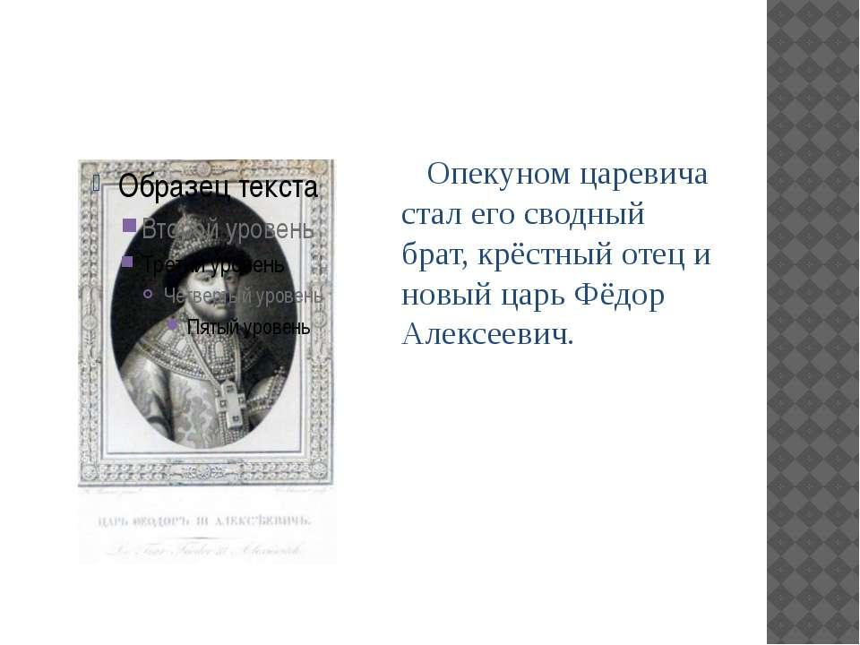Опекуном царевича стал его сводный брат, крёстный отец и новый царь Фёдор Але...