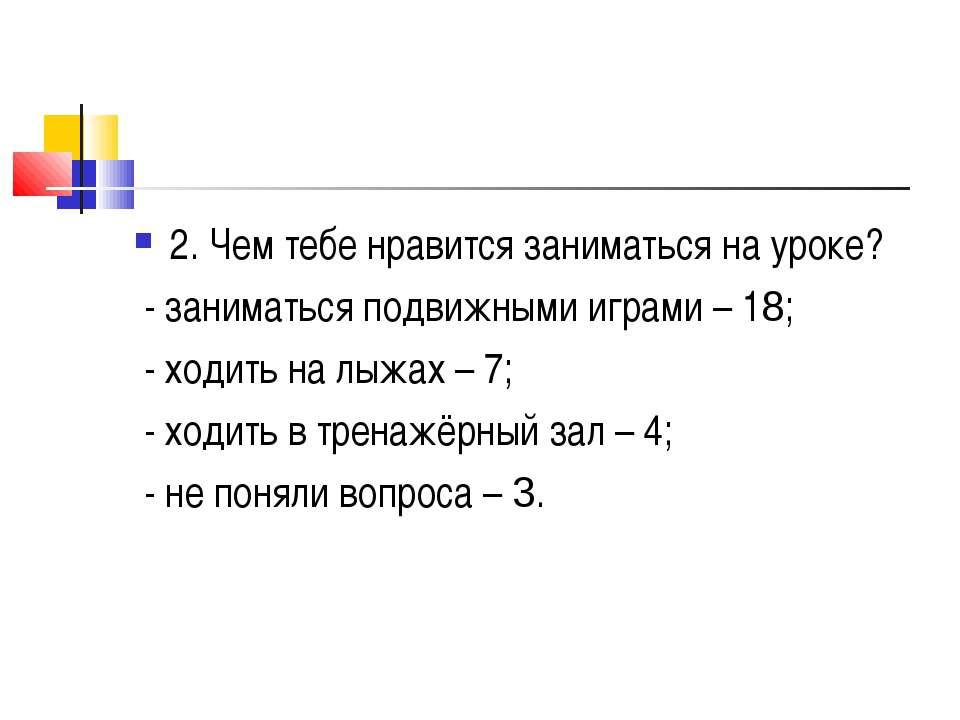 2. Чем тебе нравится заниматься на уроке? - заниматься подвижными играми – 18...