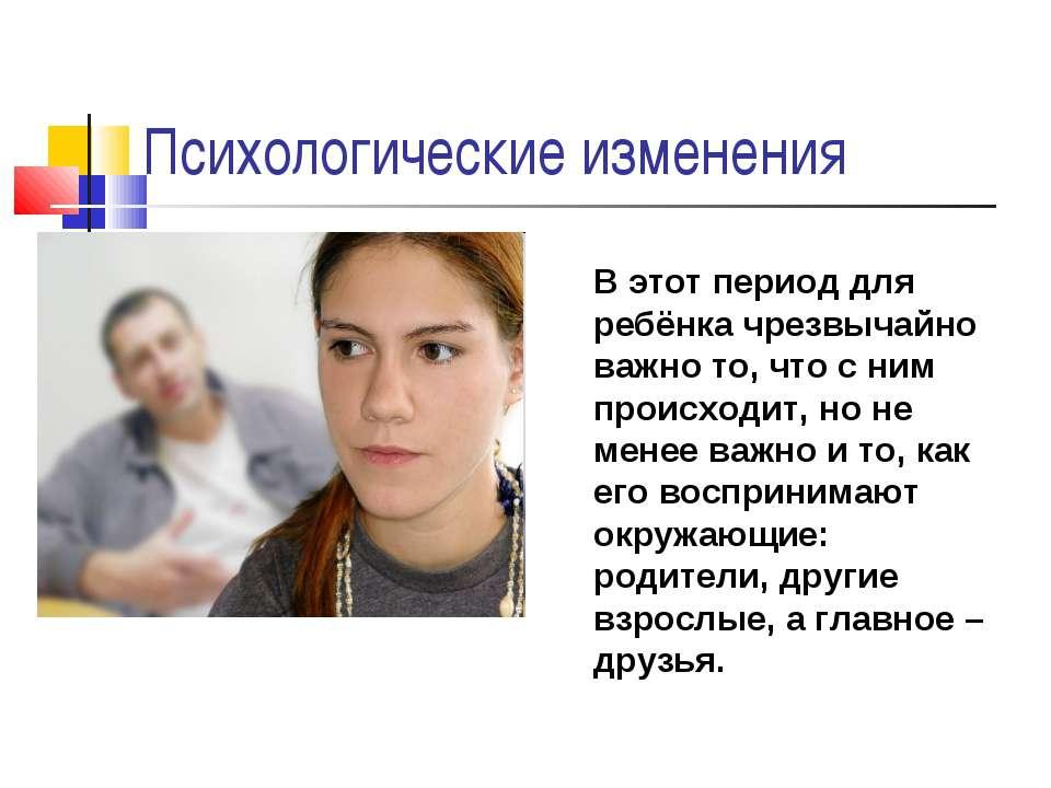 Психологические изменения В этот период для ребёнка чрезвычайно важно то, что...