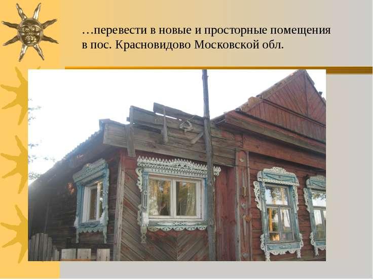 …перевести в новые и просторные помещения в пос. Красновидово Московской обл.