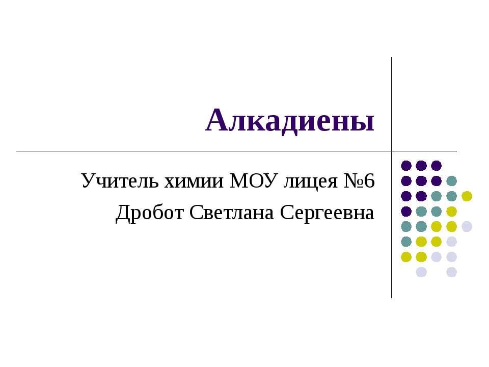 Алкадиены Учитель химии МОУ лицея №6 Дробот Светлана Сергеевна