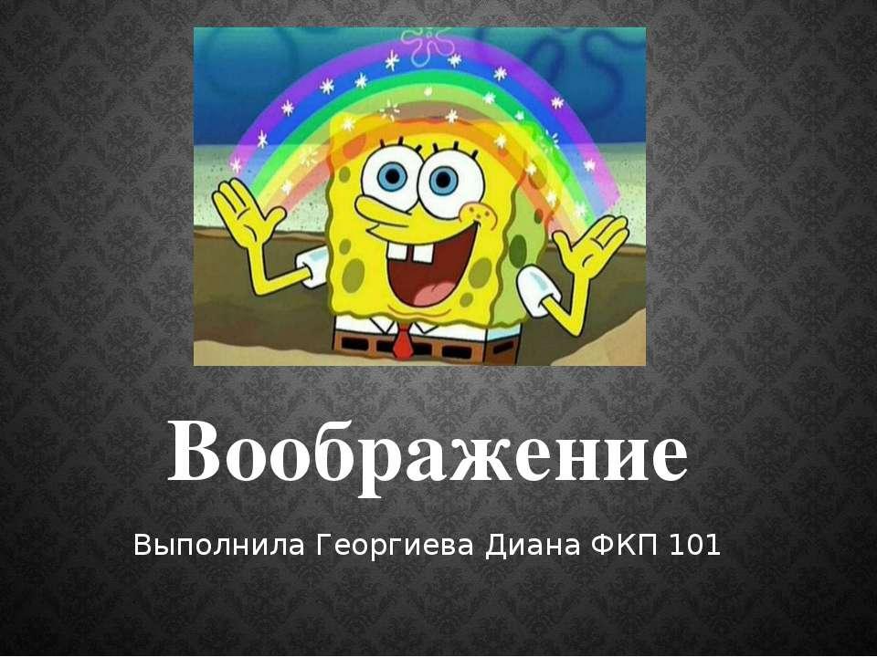 Воображение Выполнила Георгиева Диана ФКП 101