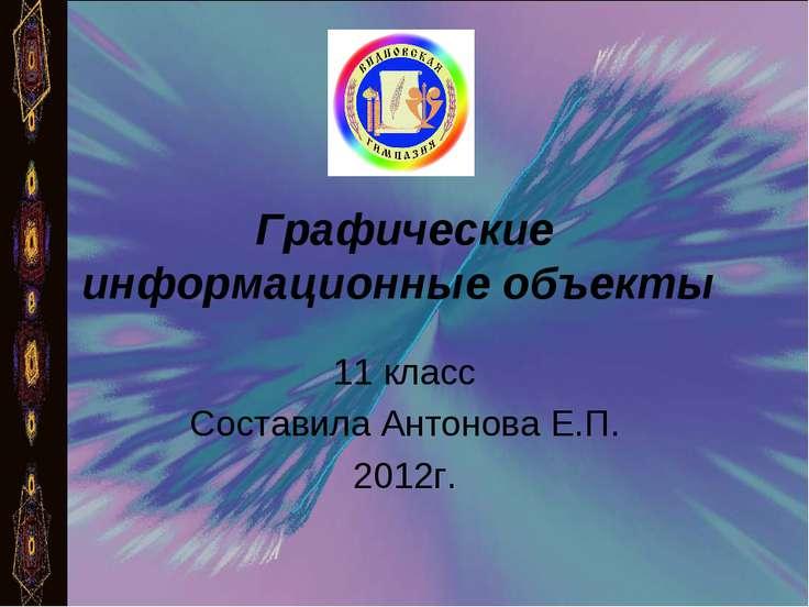 Графические информационные объекты 11 класс Составила Антонова Е.П. 2012г.