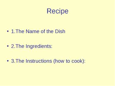 Recipe 1.The Name of the Dish 2.The Ingredients: 3.The Instructions (how to c...