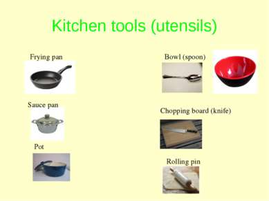 Kitchen tools (utensils) Frying pan Pot Sauce pan Bowl (spoon) Chopping board...