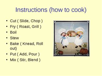 Instructions (how to cook) Cut ( Slide, Chop ) Fry ( Roast, Grill ) Boil Stew...