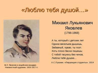 «Люблю тебя душой…» Михаил Лукьянович Яковлев (1798-1868) А ты, который с дет...