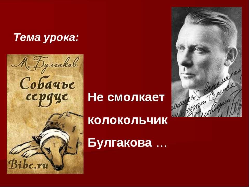 Не смолкает колокольчик Булгакова … Тема урока: