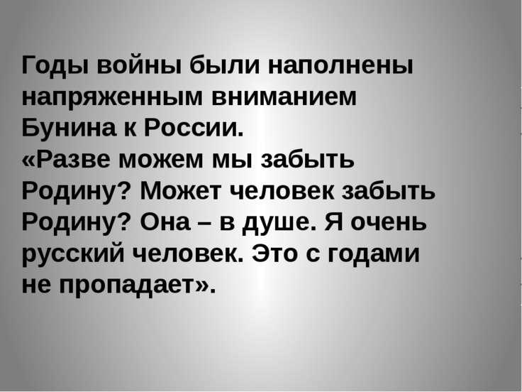 Годы войны были наполнены напряженным вниманием Бунина к России. «Разве можем...