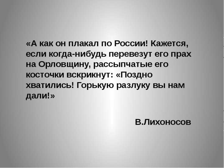 «А как он плакал по России! Кажется, если когда-нибудь перевезут его прах на ...