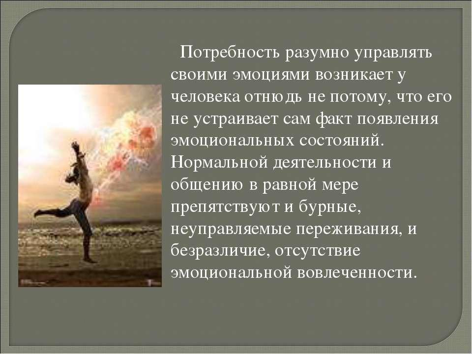 Потребность разумно управлять своими эмоциями возникает у человека отнюдь не ...