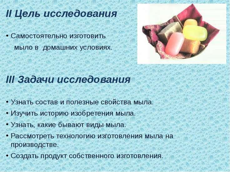 II Цель исследования  Самостоятельно изготовить мыло в домашних условиях.  ...