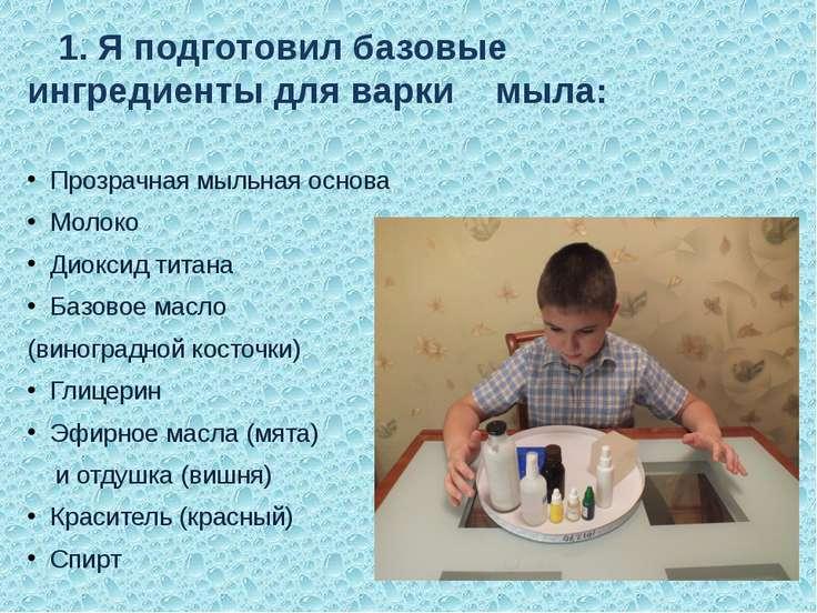 1. Я подготовил базовые ингредиенты для варки мыла: Прозрачная мыльная основа...