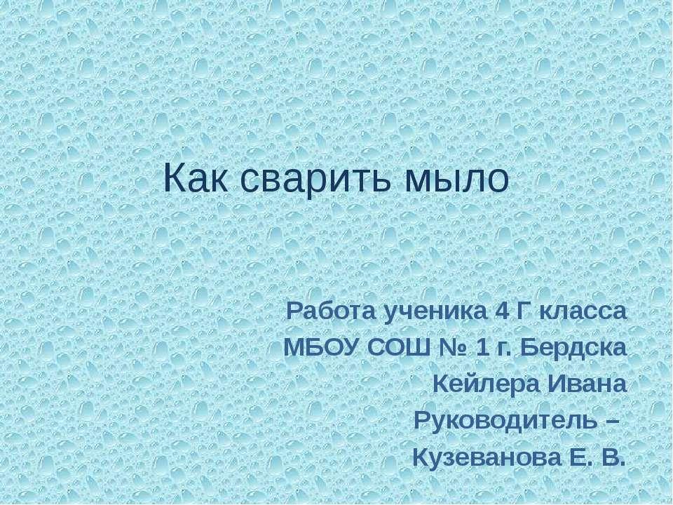 Как сварить мыло Работа ученика 4 Г класса МБОУ СОШ № 1 г. Бердска Кейлера Ив...