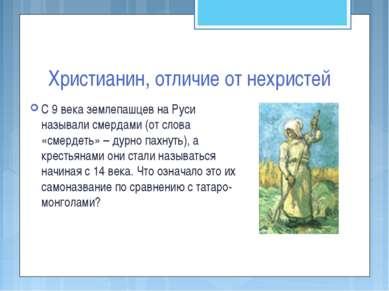 Христианин, отличие от нехристей С 9 века землепашцев на Руси называли смерда...