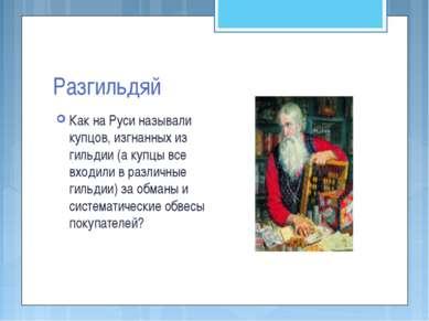 Разгильдяй Как на Руси называли купцов, изгнанных из гильдии (а купцы все вхо...