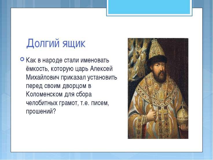 Долгий ящик Как в народе стали именовать ёмкость, которую царь Алексей Михайл...
