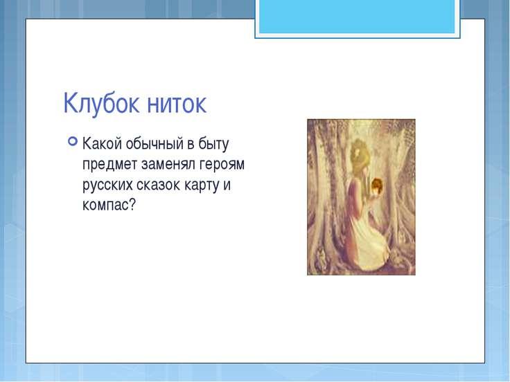 Клубок ниток Какой обычный в быту предмет заменял героям русских сказок карту...