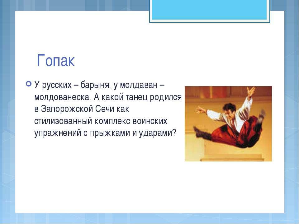 Гопак У русских – барыня, у молдаван – молдованеска. А какой танец родился в ...