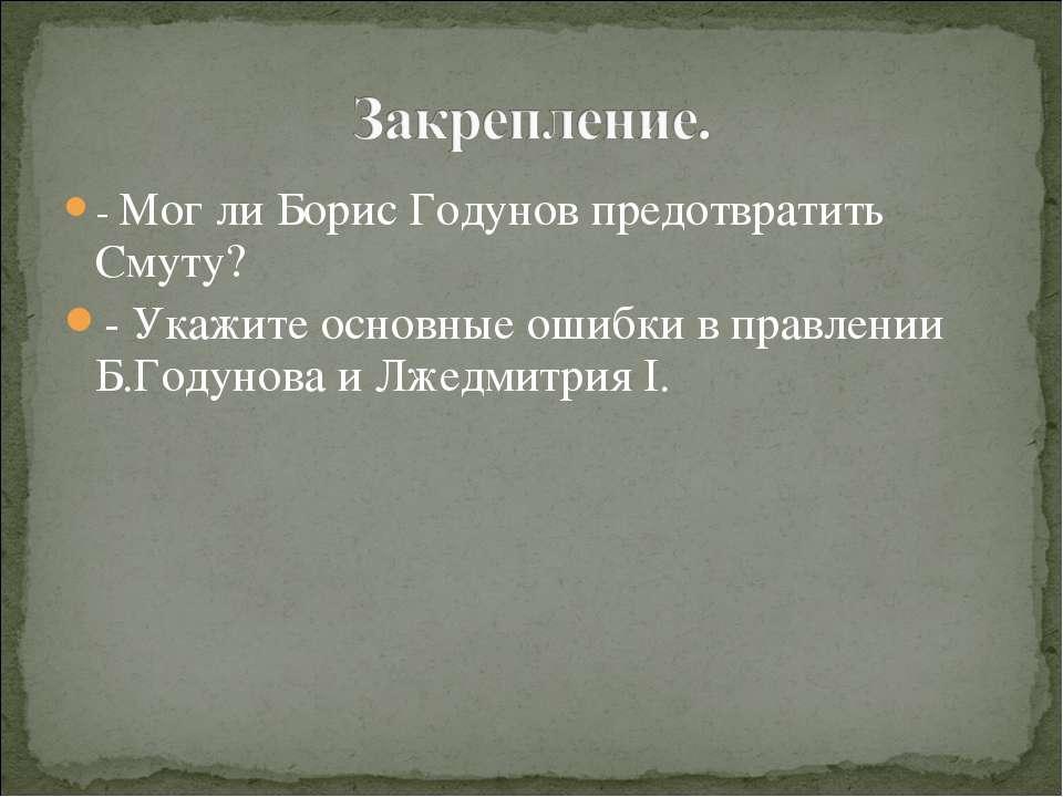 - Мог ли Борис Годунов предотвратить Смуту? - Укажите основные ошибки в правл...