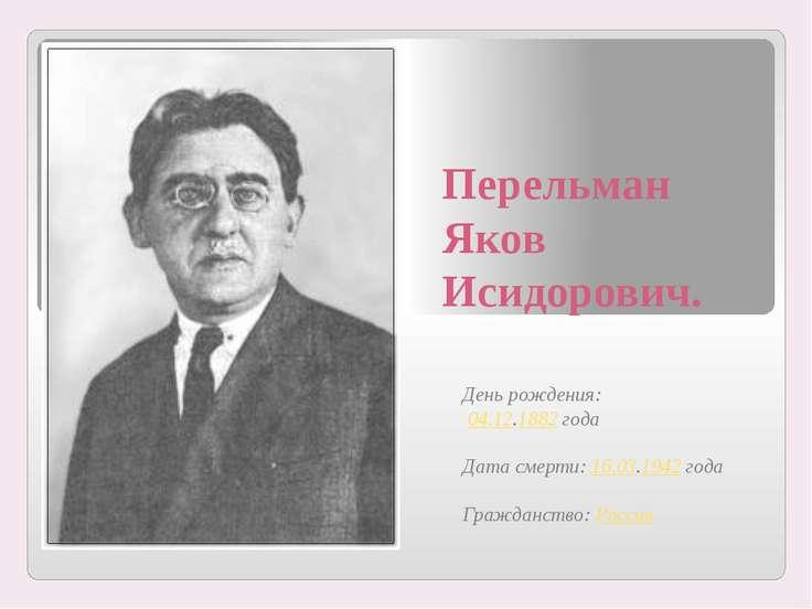 Перельман Яков Исидорович. День рождения: 04.12.1882 года Дата смерти: 16.03....