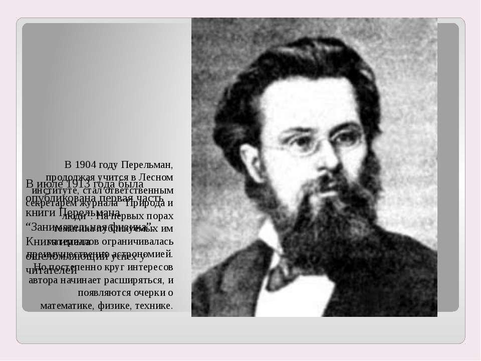 В 1904 году Перельман, продолжая учится в Лесном институте, стал ответственны...
