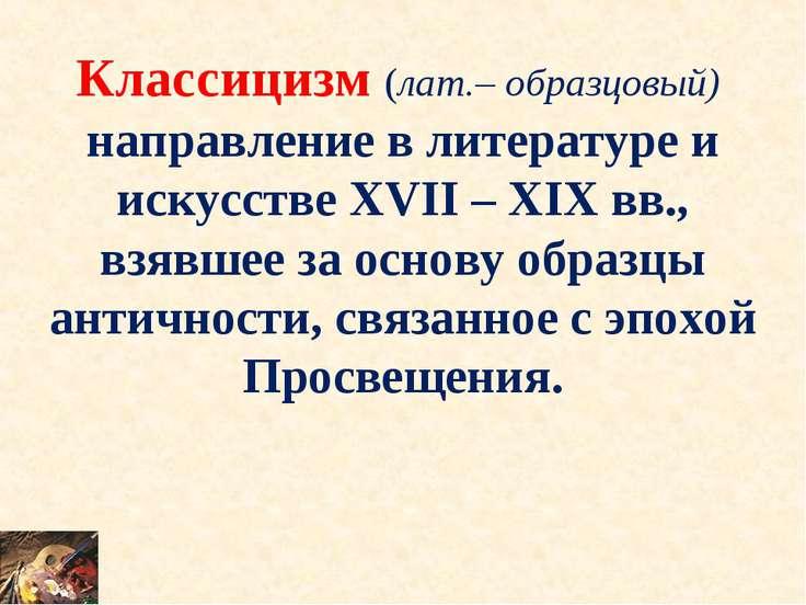 Классицизм (лат.– образцовый) направление в литературе и искусстве XVII – XIX...
