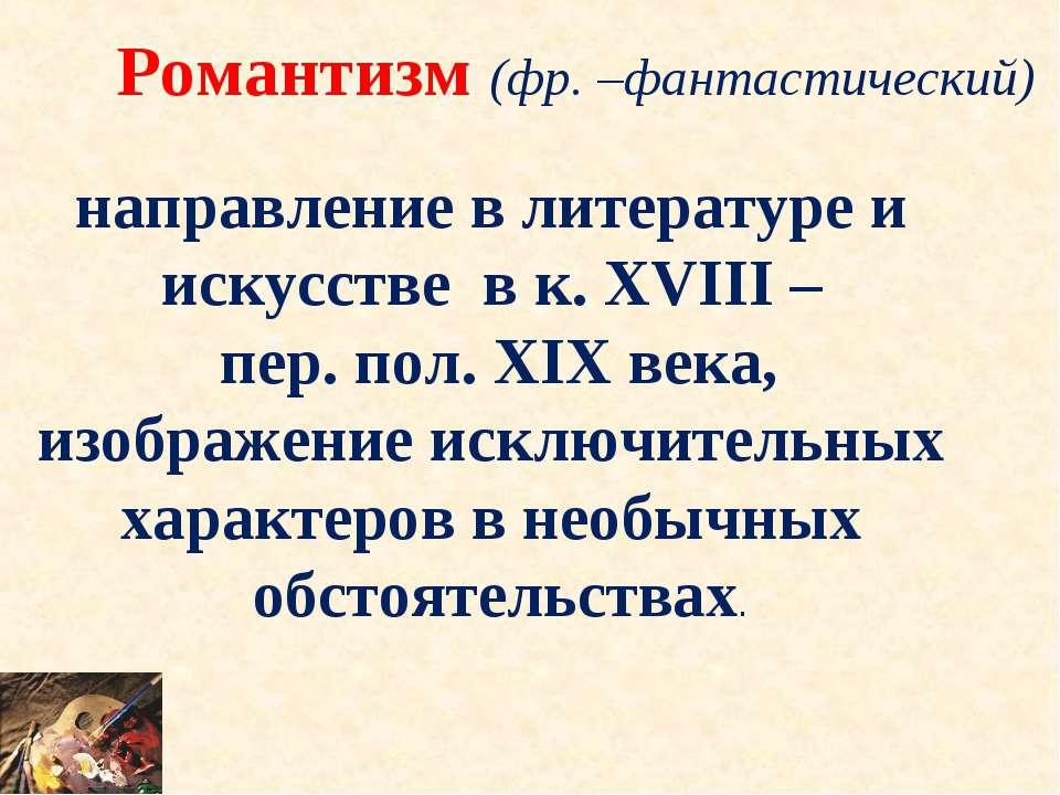 Романтизм (фр. –фантастический) направление в литературе и искусстве в к. XVI...