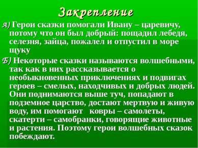 Закрепление А) Герои сказки помогали Ивану – царевичу, потому что он был добр...