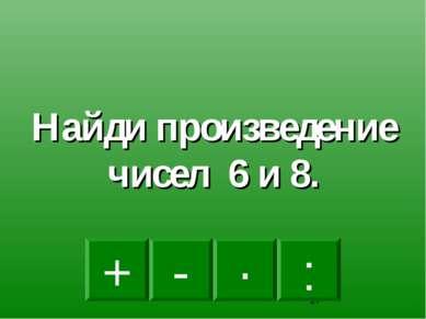 · - : + Найди произведение чисел 6 и 8.