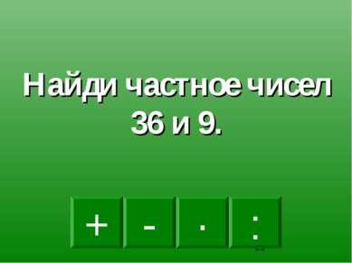 : - · + Найди частное чисел 36 и 9.