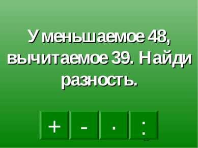 - · : + Уменьшаемое 48, вычитаемое 39. Найди разность.