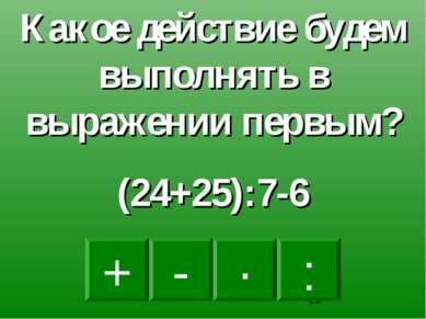 + · : - Какое действие будем выполнять в выражении первым? (24+25):7-6