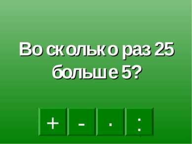 : - · + Во сколько раз 25 больше 5?