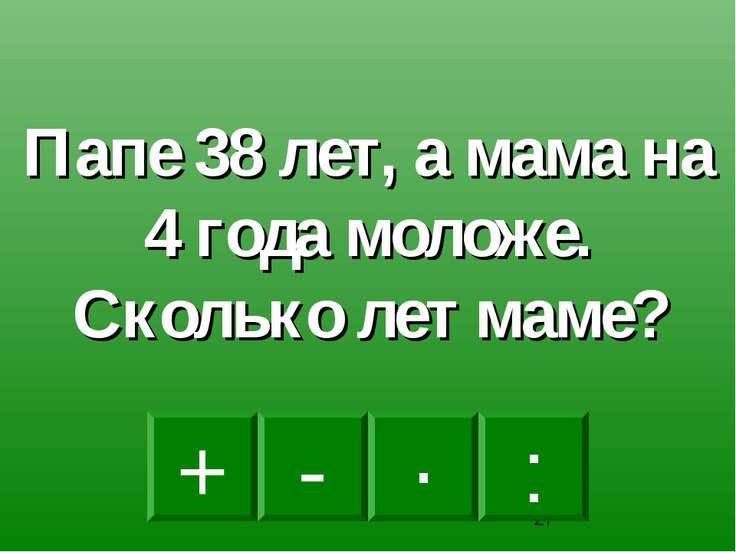 - · : + Папе 38 лет, а мама на 4 года моложе. Сколько лет маме?